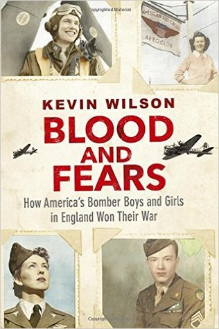 Blood and Fears: How America's Bomber Boys and Girls in England Won their War by Kevin Wilson