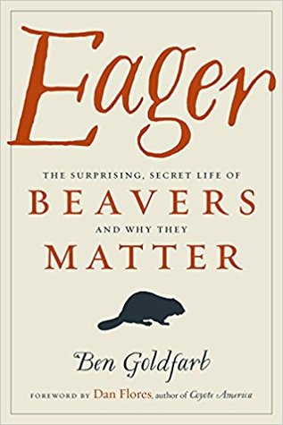 Eager: The Surprising, Secret Life of Beavers and Why They Matter by Ben Goldfarb