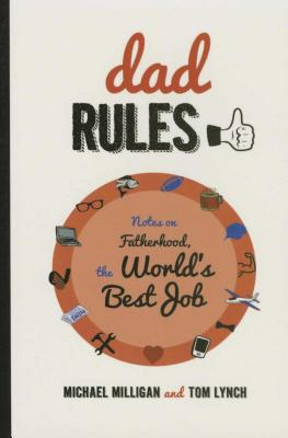 Dad Rules: Notes on Fatherhood, the World's Best Job by Michael Milligan, Tom Lynch