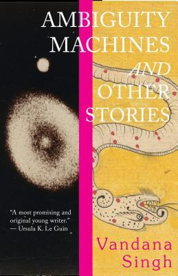 Ambiguity Machines and Other Stories by Vandana Singh