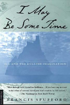I May Be Some Time: Ice and the English Imagination by Francis Spufford
