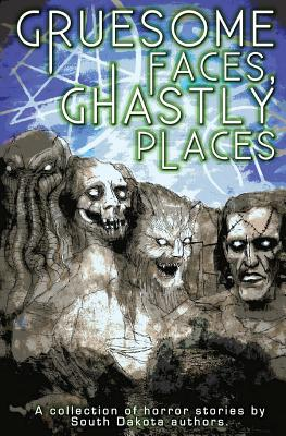 Gruesome Faces, Ghastly Places: A collection of horror stories by South Dakota authors by C. W. Lasart, Adrian Ludens, Doug Murano