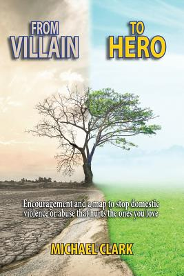 From Villain to Hero: Encouragement and a Map to Stop Domestic Violence or Abuse that Hurts the Ones You Love by Michael Clark