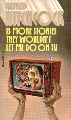 Alfred Hitchcock Presents 13 More Stories They Wouldn't Let Me Do on TV by A.M. Burrage, Thomas Burke, John Collier, Robert Bloch, James Francis Dwyer, C.P. Donnel Jr., D.K. Broster, Leonid Andreyev, Alfred Hitchcock, Roald Dahl, Stanley Ellin, Richard Connell, Robert Arthur, Ray Bradbury