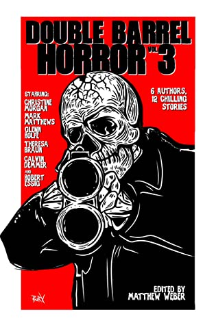 Double Barrel Horror Vol. 3 by Robert Essig, Christine Morgan, Calvin Demmer, Glenn Rolfe, Matthew Weber, Mark Matthews, Theresa Braun