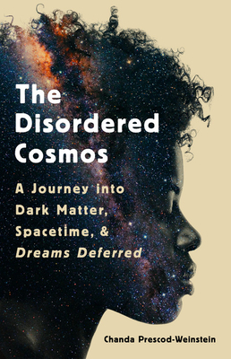 The Disordered Cosmos: A Journey Into Dark Matter, Spacetime, and Dreams Deferred by Chanda Prescod-Weinstein