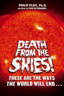 Death from the Skies!: These Are the Ways the World Will End... by Philip Plait
