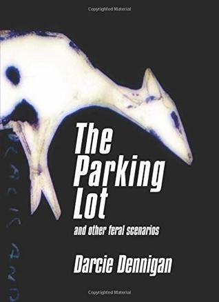 The Parking Lot and other feral scenarios by Eric Appleby, Carl Dimitri, Darcie Dennigan, Matt Hart