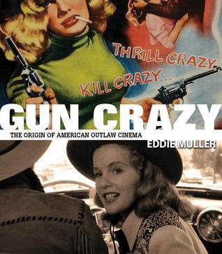 Gun Crazy: The Origin of American Outlaw Cinema by Eddie Muller