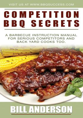 Competition BBQ Secrets: A Barbecue Instruction Manual for Serious Competitors and Back Yard Cooks Too by Bill Anderson