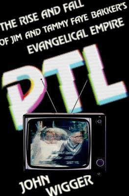 PTL: The Rise and Fall of Jim and Tammy Faye Bakker's Evangelical Empire by John Wigger