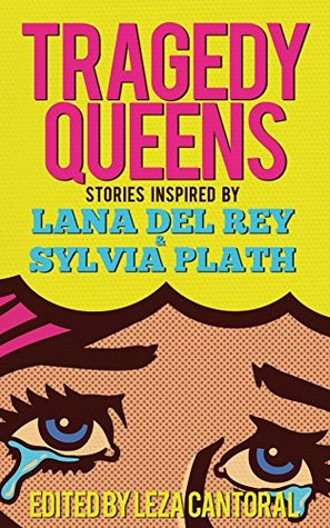 Tragedy Queens: Stories Inspired by Lana Del Rey & Sylvia Plath by Gabino Iglesias, Lisa Marie Basile, Tiffany Morris, Manuel Chavarria, Leza Cantoral, Brendan Vidito