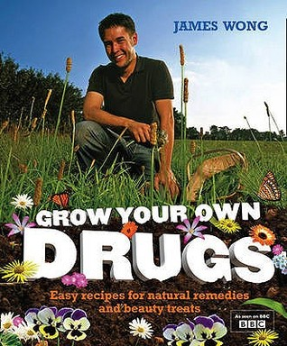 Grow Your Own Drugs: Easy Recipes for Natural Remedies and Beauty Treats by James Wong