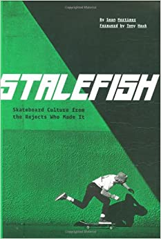 Stalefish: Skateboard Culture from the Rejects Who Made It by Sean Mortimer, Tony Hawk