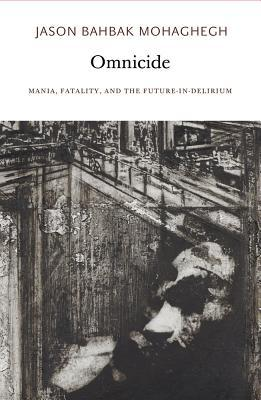 Omnicide: Mania, Fatality, and the Future-In-Delirium by Jason Bahbak Mohaghegh