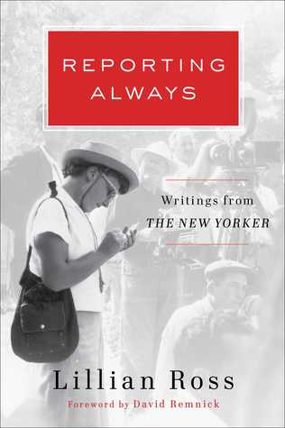 Reporting Always: Writings from The New Yorker by David Remnick, Lillian Ross