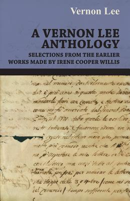 A Vernon Lee Anthology - Selections from the Earlier Works Made by Irene Cooper Willis by Vernon Lee, Vernon Lee, Lee Vernon Lee