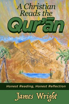 A Christian Reads the Qur'an: Honest Reading, Honest Reflection by James Wright