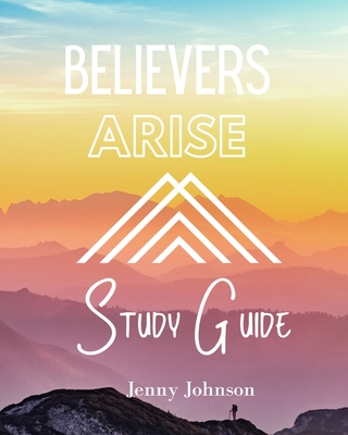 Believers Arise Study Guide: Empowering Believers to Live a Spirit-Filled Life of Abundance by Jenny Johnson
