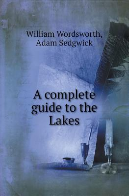 A Complete Guide to the Lakes by William Wordsworth, Adam Sedgwick