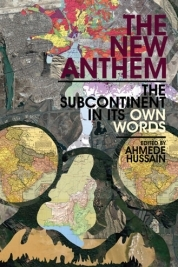 The New Anthem: The Subcontinent in Its Own Words by Mahmud Rahman, Ahmede Hussain, Monideepa Sahu