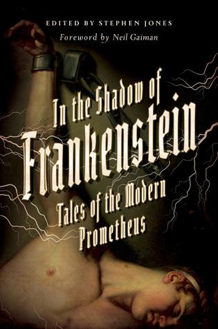 In the Shadow of Frankenstein: Tales of the Modern Prometheus by Stephen Jones, Neil Gaiman