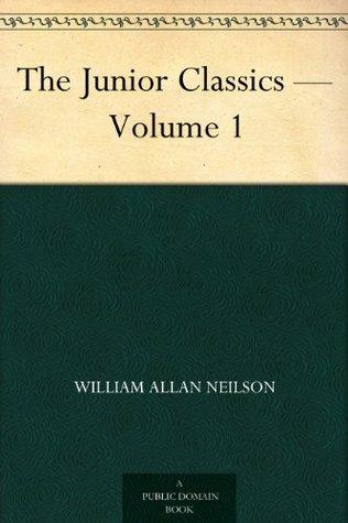 The Junior Classics - Volume 1 by William Patten, William Allan Neilson