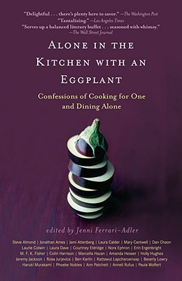 Alone in the Kitchen with an Eggplant: Confessions of Cooking for One and Dining Alone by