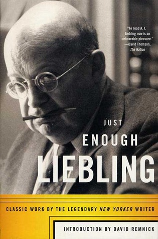 Just Enough Liebling: Classic Work by the Legendary New Yorker Writer by A.J. Liebling, David Remnick
