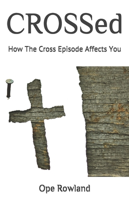 CROSSed: How The Cross Episode Affects You by Ope Rowland