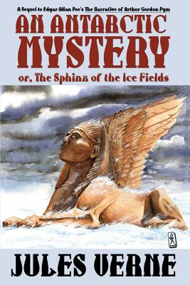 An Antarctic Mystery; Or, the Sphinx of the Ice Fields: A Sequel to Edgar Allan Poe's the Narrative of Arthur Gordon Pym by Jules Verne