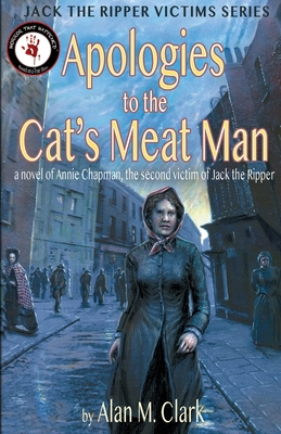 Apologies to the Cat's Meat Man: A Novel of Annie Chapman, the Second Victim of Jack the Ripper by Alan M. Clark
