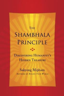 The Shambhala Principle: Discovering Humanity's Hidden Treasure by Sakyong Mipham