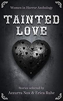 Tainted Love: Women in Horror Anthology by Erin Lee, Erica Ruhe, Rachel Bolton, Azzurra Nox, Marnie Azzarelli, Hillary Lyon