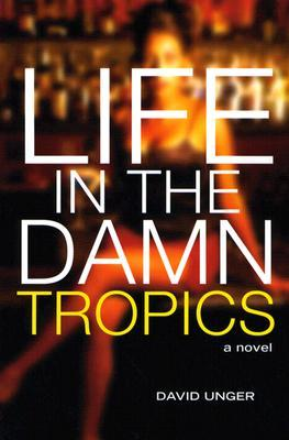 Life in the Damn Tropics by David Unger