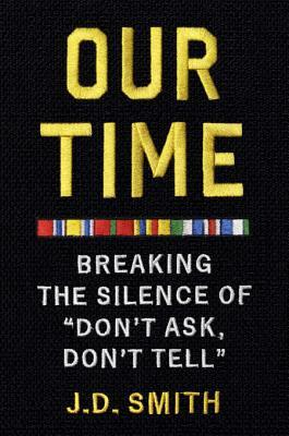 Our Time: Breaking the Silence of Don\'t Ask, Don\'t Tell by J.D. Smith