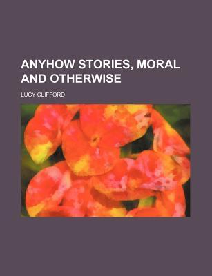 Anyhow Stories, Moral and Otherwise by Lucy Lane Clifford
