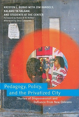 Pedagogy, Policy, and the Privatized City: Stories of Dispossession and Defiance from New Orleans by Robin D.G. Kelley, Kalamu ya Salaam, Jim Randels, Kristen L. Buras