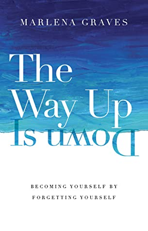 The Way Up Is Down: Becoming Yourself by Forgetting Yourself by Marlena Graves
