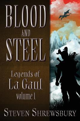 Blood and Steel: Legends of La Gaul by Steven L. Shrewsbury