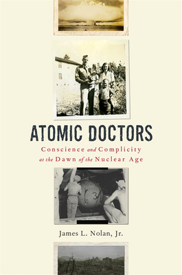 Atomic Doctors: Conscience and Complicity at the Dawn of the Nuclear Age by James L. Nolan, Jr.
