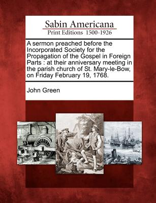 A Sermon Preached Before the Incorporated Society for the Propagation of the Gospel in Foreign Parts: At Their Anniversary Meeting in the Parish Churc by John Green