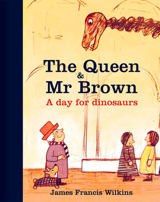 The Queen & Mr Brown: A Day for Dinosaurs by James Francis Wilkins