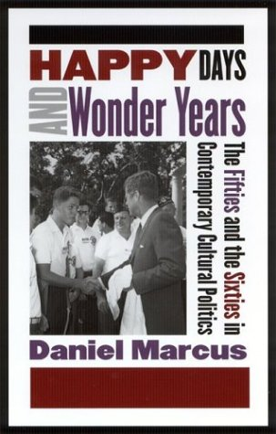 Happy Days and Wonder Years: The Fifties and the Sixties in Contemporary Cultural Politics by Daniel Marcus