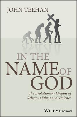 In the Name of God: The Evolutionary Origins of Religious Ethics and Violence by John Teehan