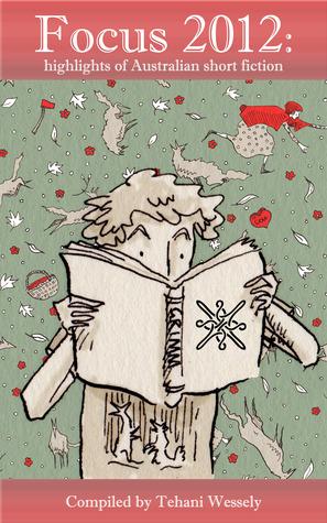 Focus 2012: highlights of Australia short fiction by Martin Livings, Margo Lanagan, Kaaron Warren, Thoraiya Dyer, Jason Nahrung, Kathleen Jennings, Robert Hood, Tehani Croft Wessely, Joanne Anderton