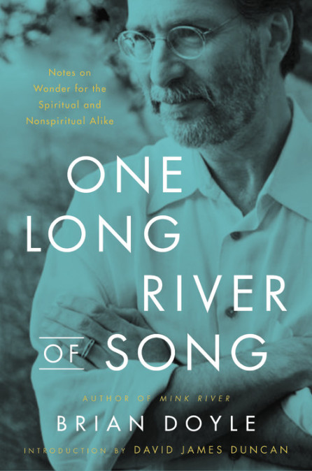 One Long River of Song: Notes on Wonder for the Spiritual and Nonspiritual Alike by David James Duncan, Brian Doyle