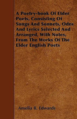 A Poetry-book Of Elder Poets, Consisting Of Songs And Sonnets, Odes And Lyrics Selected And Arranged, With Notes, From The Works Of The Elder English by Amelia B. Edwards