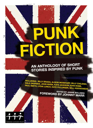 Punk Fiction: An Anthology of Short Stories Inspired by Punk by John Robb, Johnny Marr, Stewart Home, Salena Godden, Lydia Lunch, Janine Bullman, Jay Clifton, Cathi Unsworth, Billy Childish, Nicholas Hogg, Max Décharné, Lane Ashfeldt, Kate Pullinger, Will Hodgkinson, Laura Oldfield Ford
