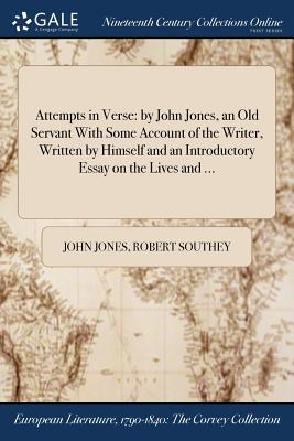 Attempts in Verse: By John Jones, an Old Servant with Some Account of the Writer, Written by Himself and an Introductory Essay on the Liv by Robert Southey, John Jones